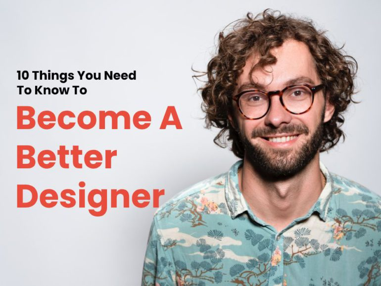 10 Things You Need To Know To Become a Better Designer