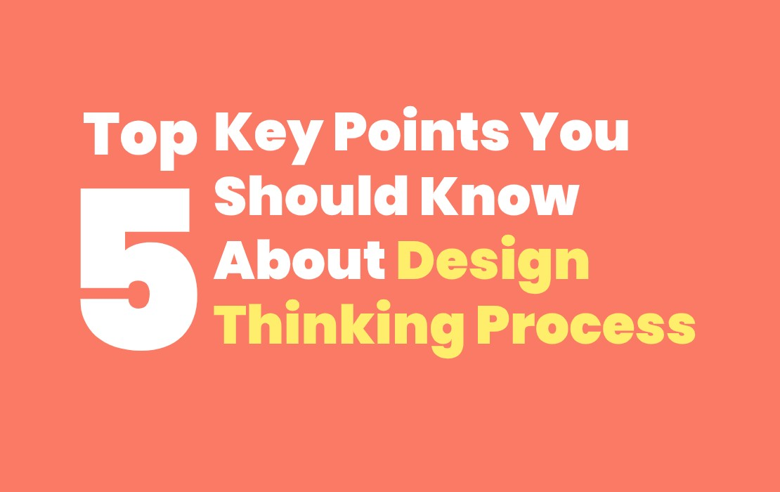 Top 5 Key Points That You Should Know About Design Thinking Process