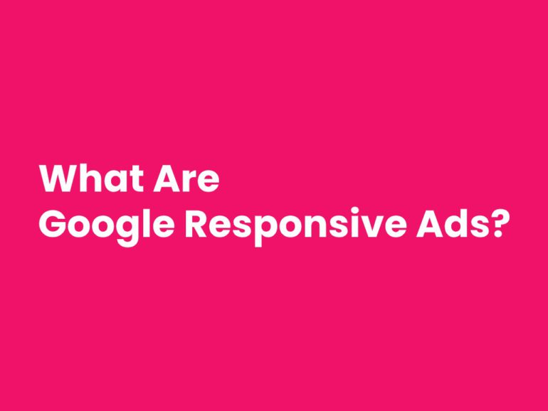 What Are Google Responsive Ads and How They Boost Your Campaign?
