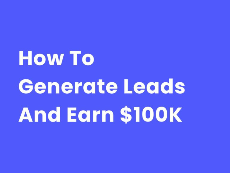 How To Generate Leads And Earn $100K In 2021