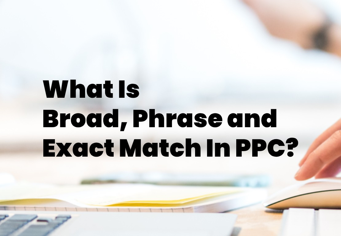 What are Broad Match, Phrase Match and Exact Match in PPC/Adwords?