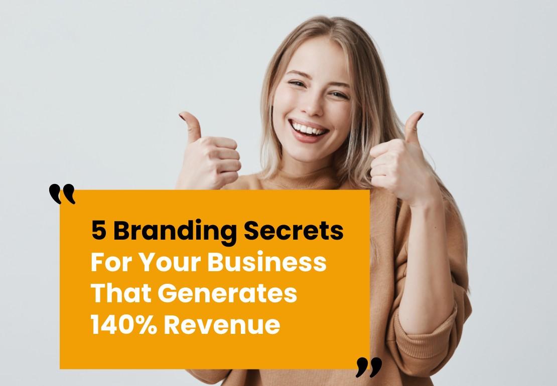 5 Branding Secrets For Businesses That Generates 140% Revenue